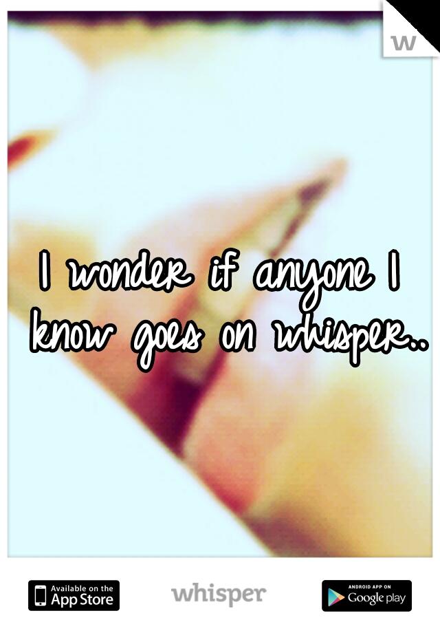 I wonder if anyone I know goes on whisper..