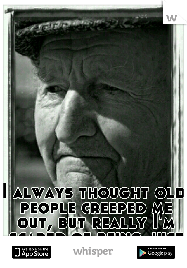 I always thought old people creeped me out, but really I'm scared of being just like them.