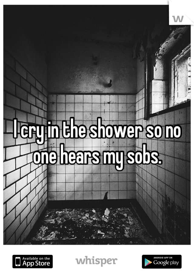I cry in the shower so no one hears my sobs.