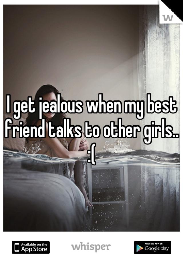I get jealous when my best friend talks to other girls.. :(