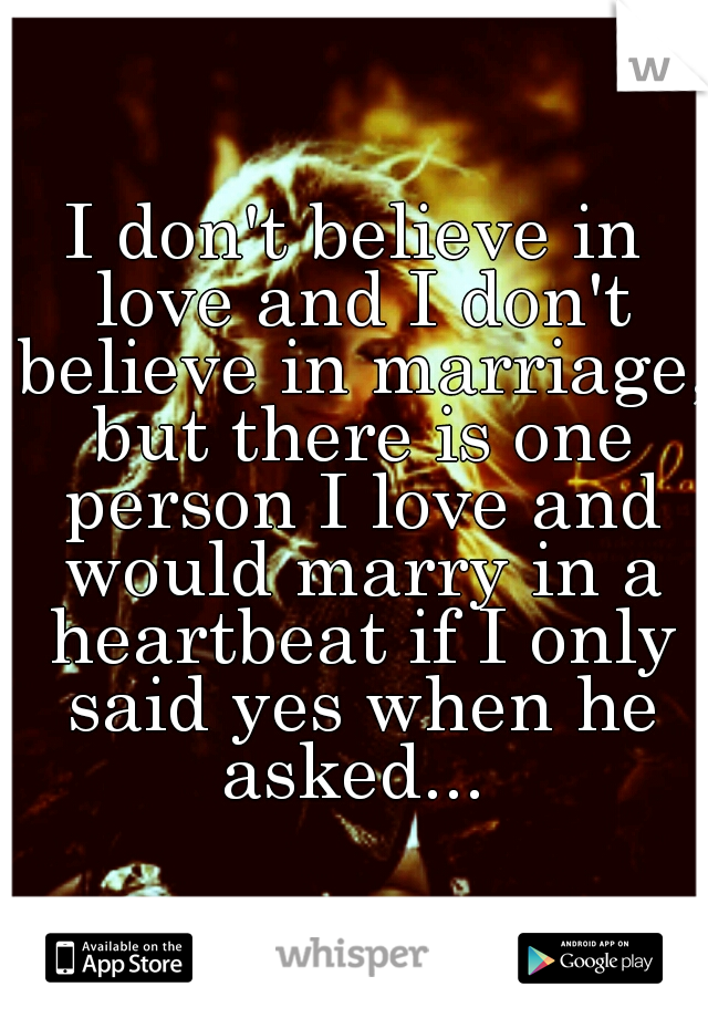 I don't believe in love and I don't believe in marriage, but there is one person I love and would marry in a heartbeat if I only said yes when he asked...