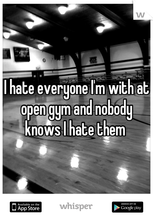 I hate everyone I'm with at open gym and nobody knows I hate them
