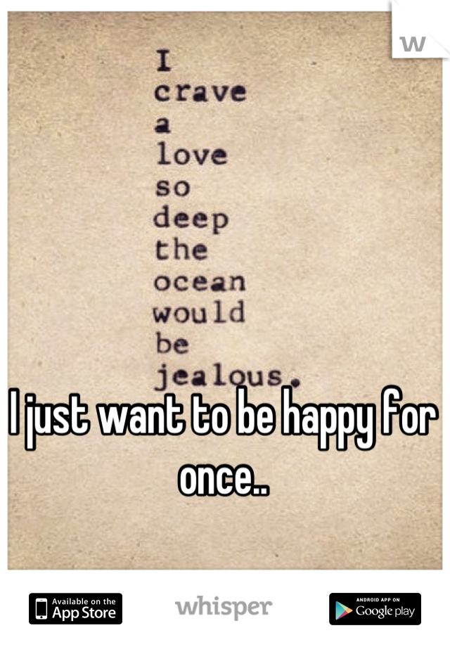 I just want to be happy for once..