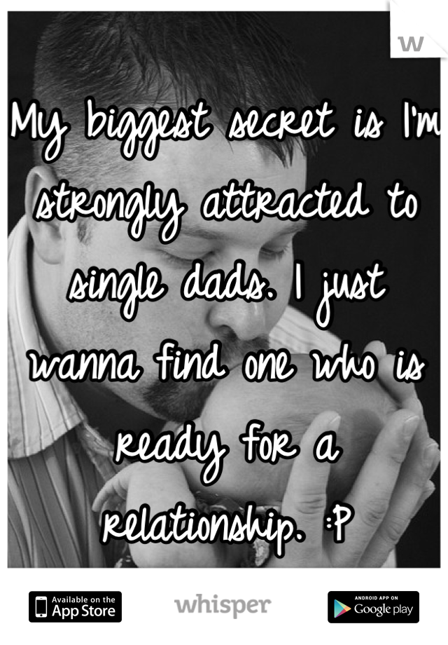 My biggest secret is I'm strongly attracted to single dads. I just wanna find one who is ready for a relationship. :P
