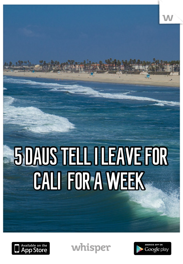 5 DAUS TELL I LEAVE FOR CALI  FOR A WEEK