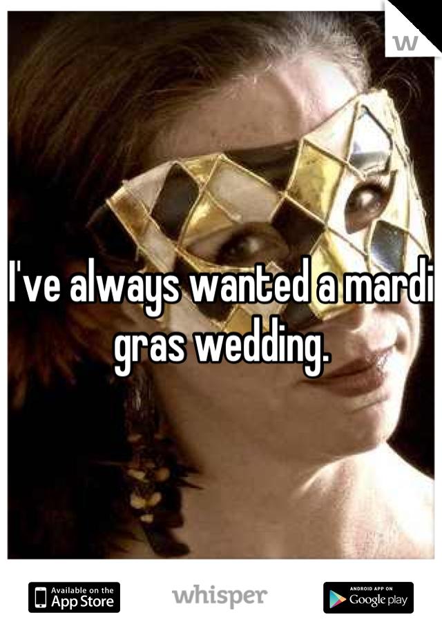 I've always wanted a mardi gras wedding.