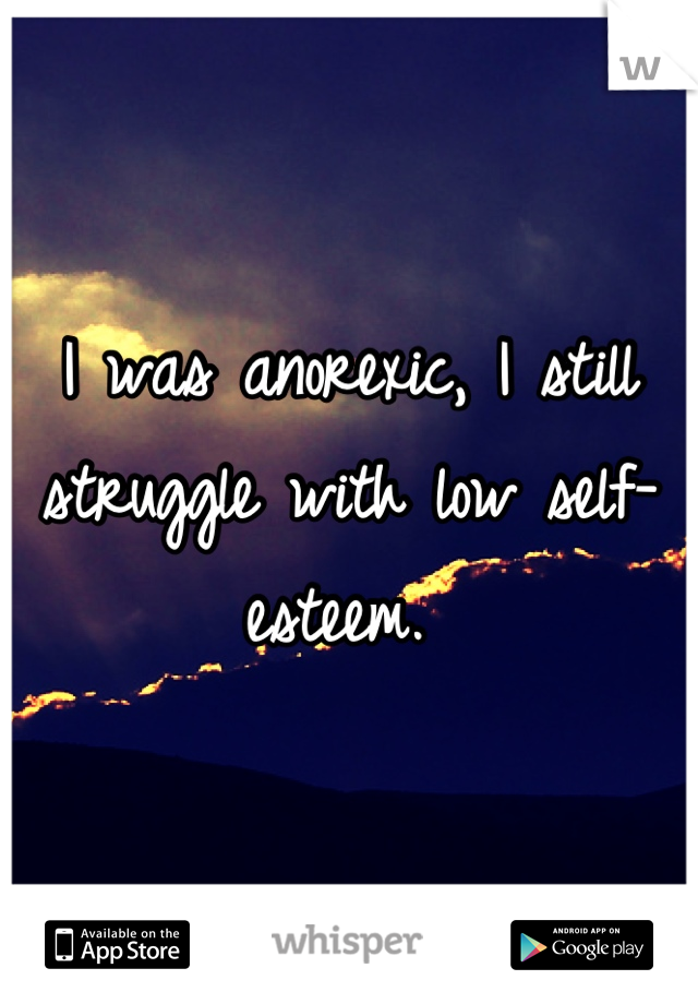 I was anorexic, I still struggle with low self-esteem.