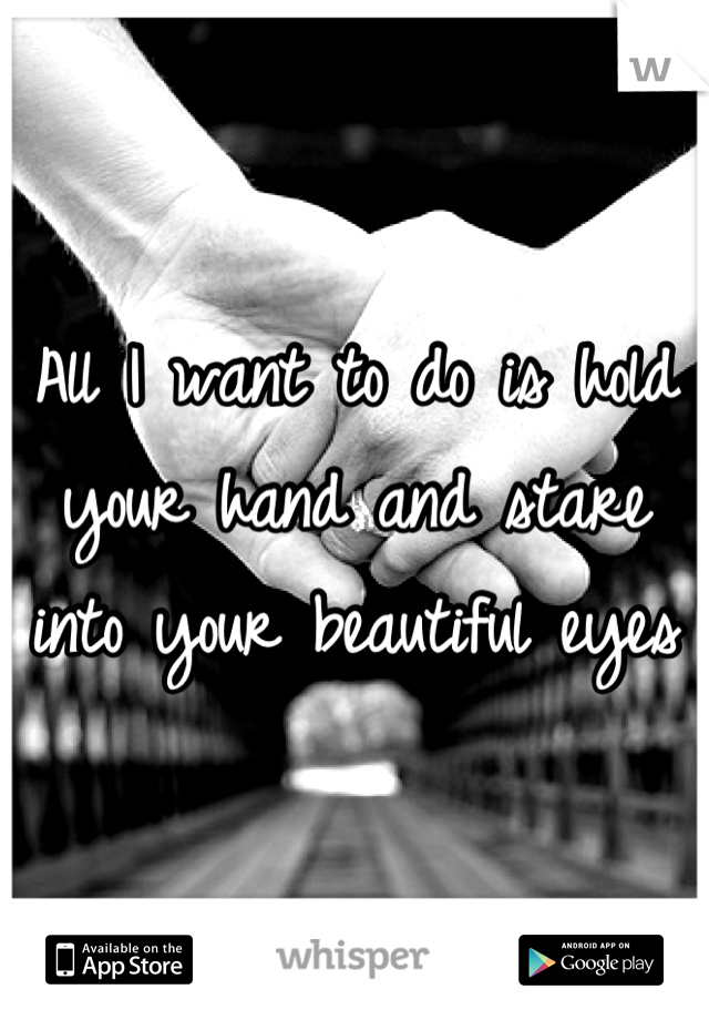 All I want to do is hold your hand and stare into your beautiful eyes