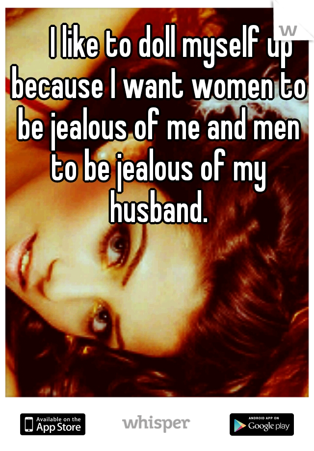 I like to doll myself up because I want women to be jealous of me and men to be jealous of my husband.