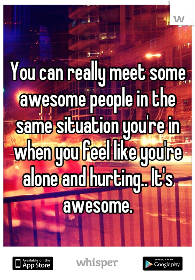 You can really meet some awesome people in the same situation you're in when you feel like you're alone and hurting.. It's awesome.