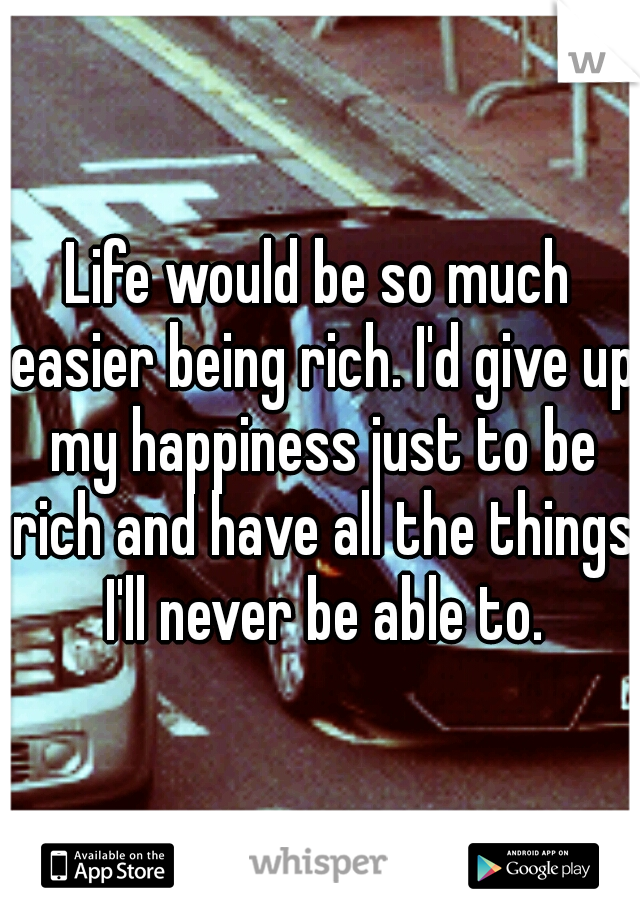 Life would be so much easier being rich. I'd give up my happiness just to be rich and have all the things I'll never be able to.