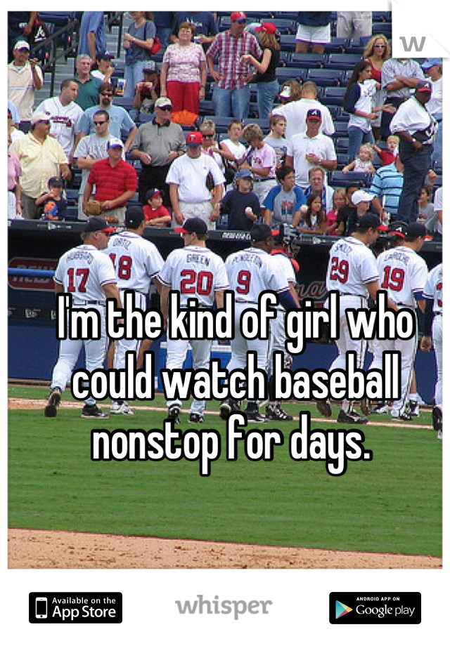I'm the kind of girl who could watch baseball nonstop for days.