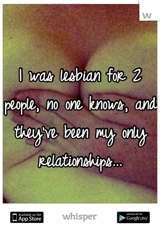 I was lesbian for 2 people, no one knows, and they've been my only relationships...