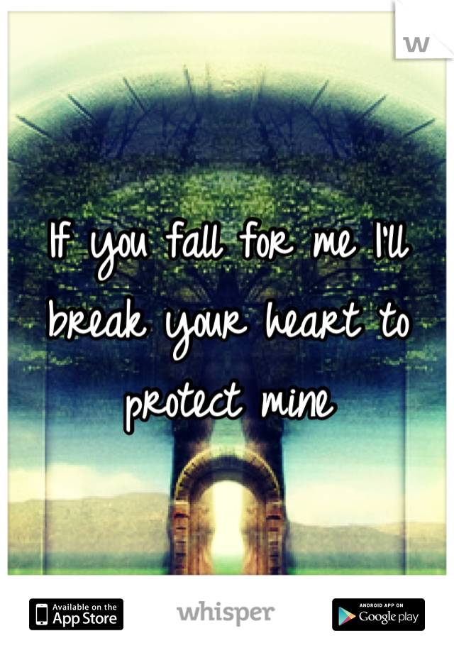 If you fall for me I'll break your heart to protect mine