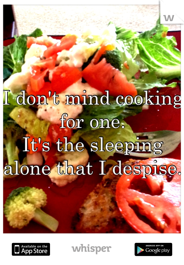 I don't mind cooking for one.  It's the sleeping alone that I despise.