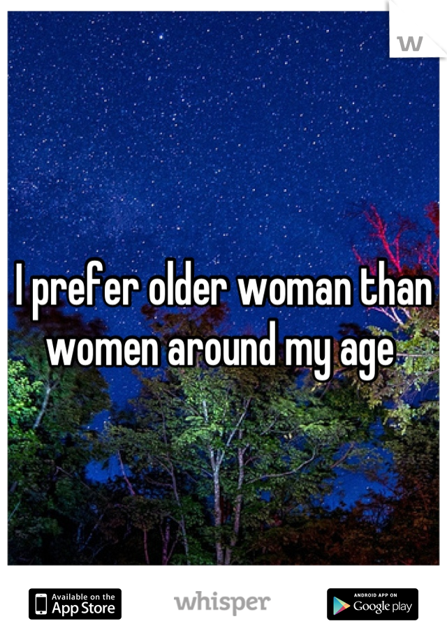 I prefer older woman than women around my age