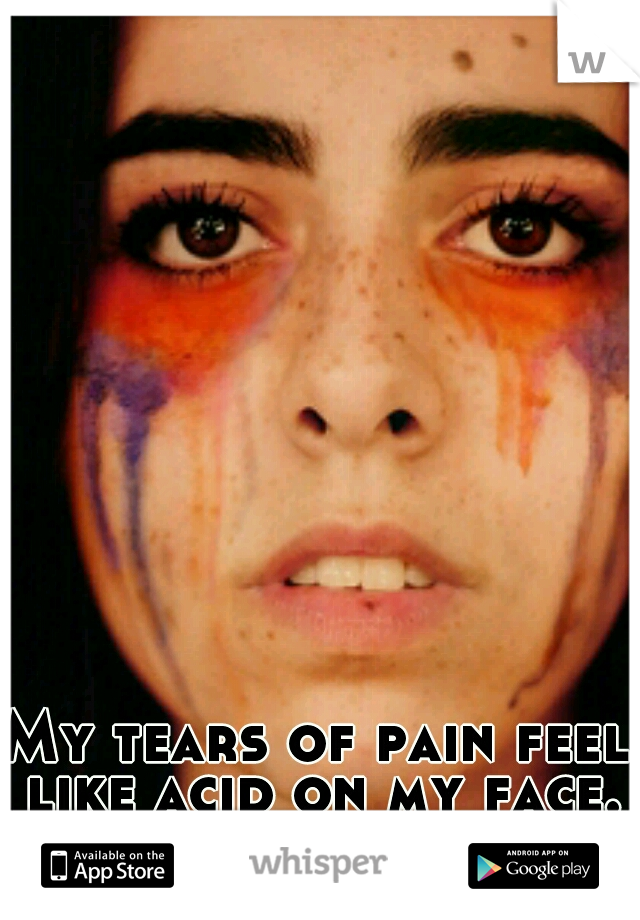 My tears of pain feel like acid on my face.