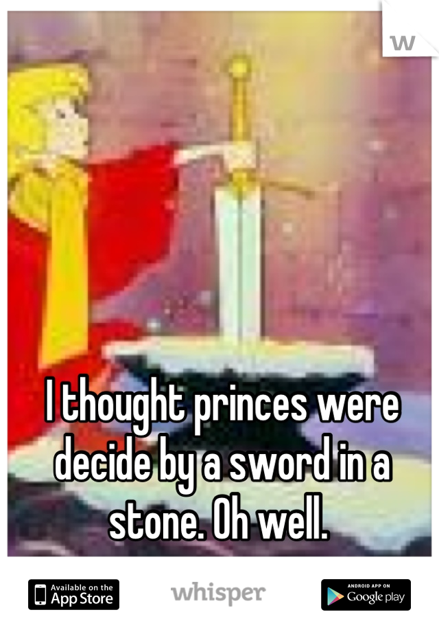 I thought princes were decide by a sword in a stone. Oh well.