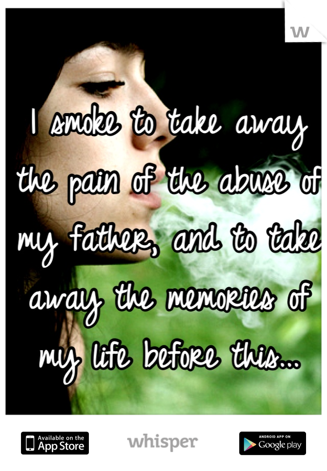 I smoke to take away the pain of the abuse of my father, and to take away the memories of my life before this...