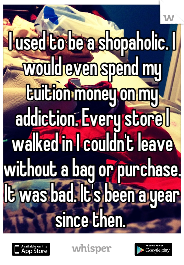 I used to be a shopaholic. I would even spend my tuition money on my addiction. Every store I walked in I couldn't leave without a bag or purchase. It was bad. It's been a year since then.