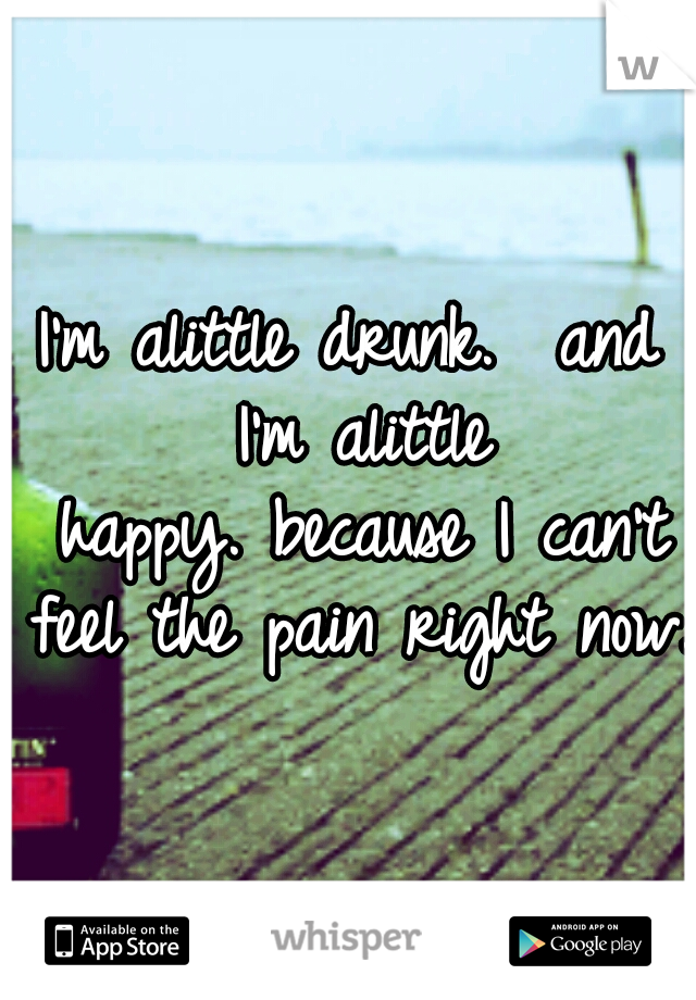 I'm alittle drunk.  and I'm alittle happy. because I can't feel the pain right now.
