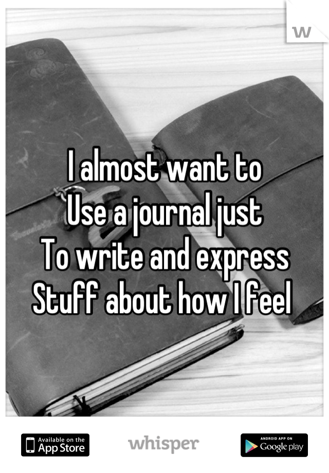 I almost want to  Use a journal just  To write and express Stuff about how I feel