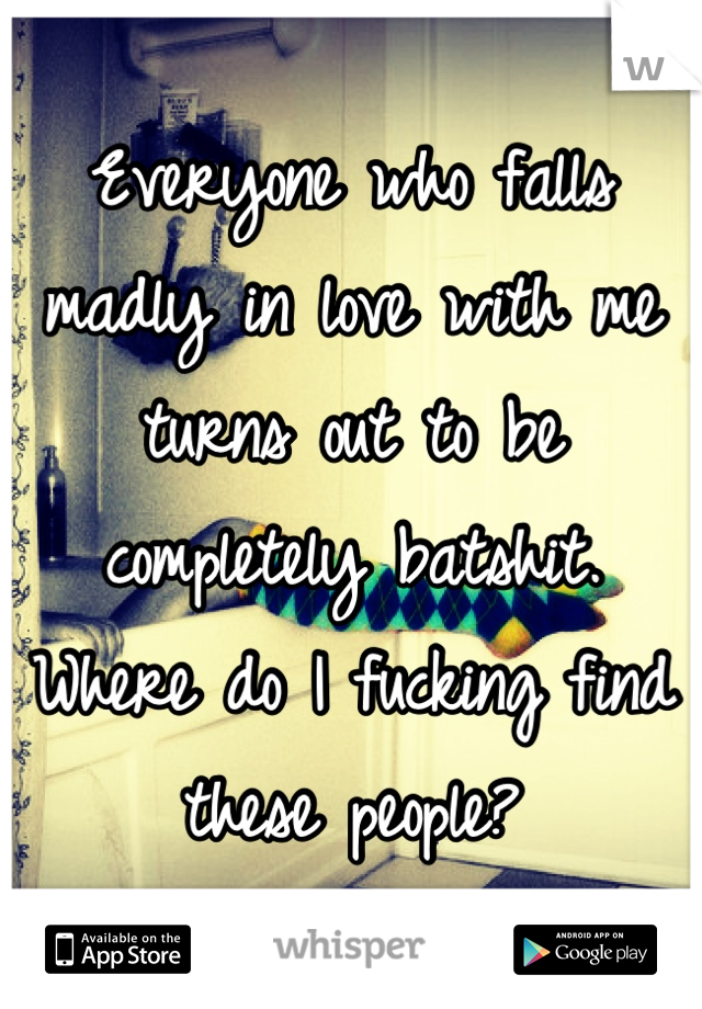 Everyone who falls madly in love with me turns out to be completely batshit. Where do I fucking find these people?