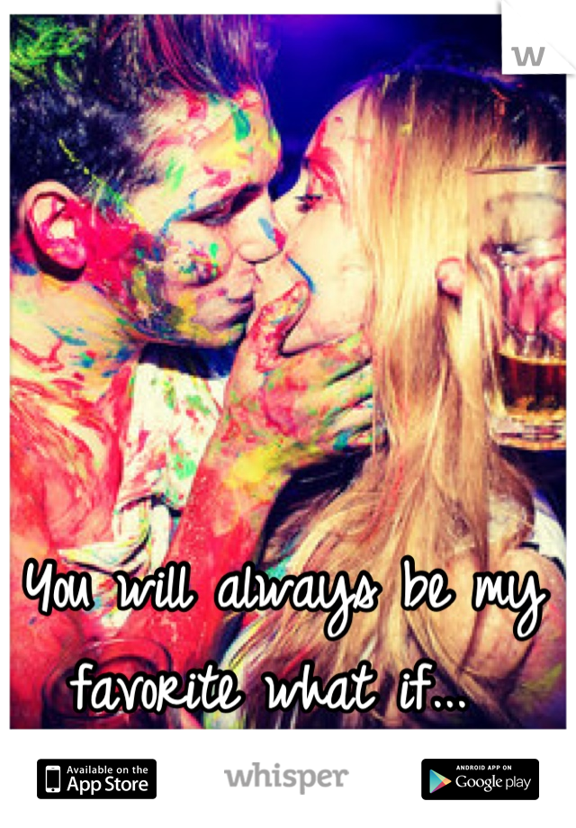You will always be my favorite what if...