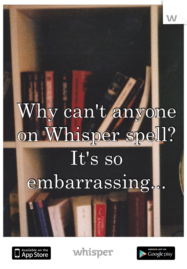 Why can't anyone on Whisper spell? It's so embarrassing...