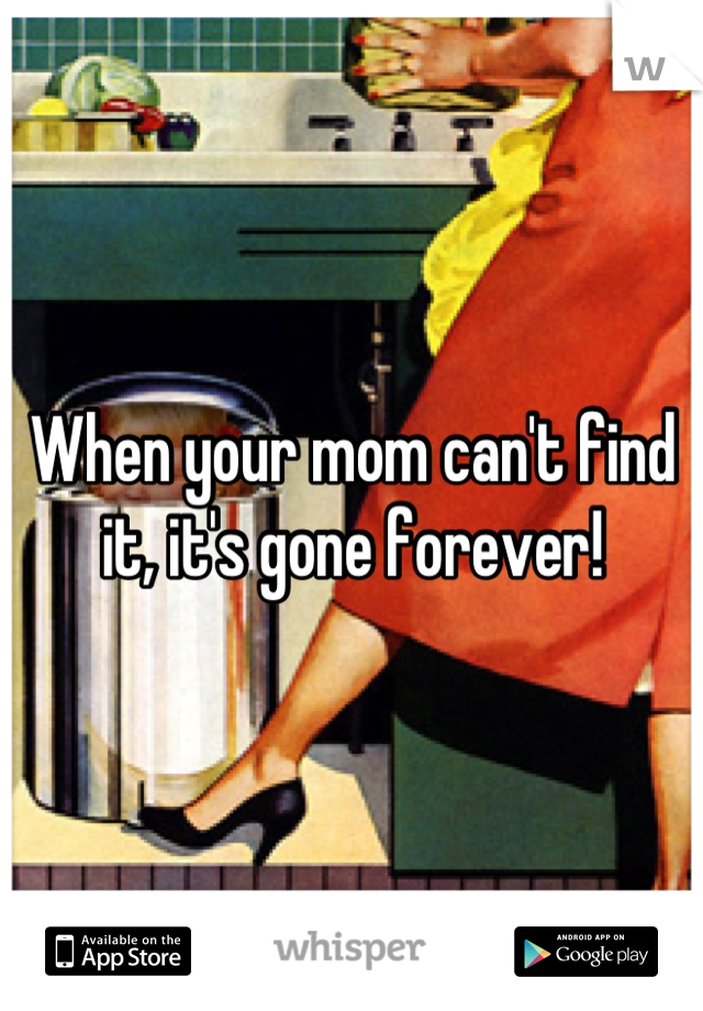 When your mom can't find it, it's gone forever!