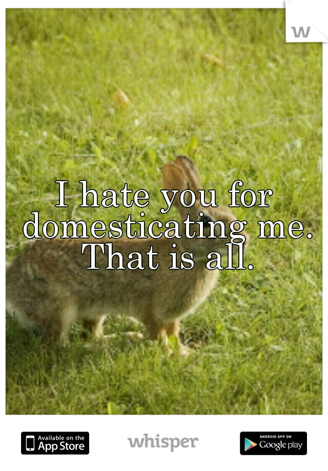 I hate you for domesticating me. That is all.