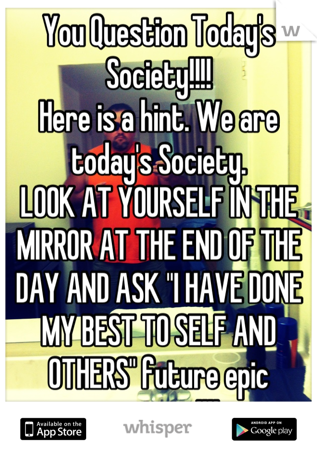 """You Question Today's Society!!!!  Here is a hint. We are today's Society.  LOOK AT YOURSELF IN THE MIRROR AT THE END OF THE DAY AND ASK """"I HAVE DONE MY BEST TO SELF AND OTHERS"""" future epic outcome!!!!"""