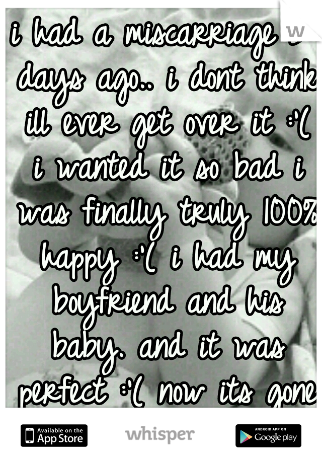 i had a miscarriage 3 days ago.. i dont think ill ever get over it :'( i wanted it so bad i was finally truly 100% happy :'( i had my boyfriend and his baby. and it was perfect :'( now its gone :'(