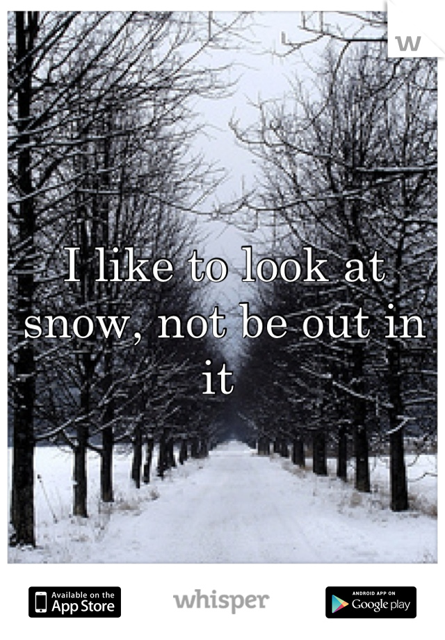 I like to look at snow, not be out in it