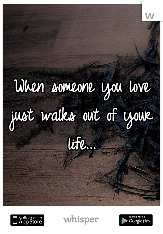 When someone you love just walks out of your life...