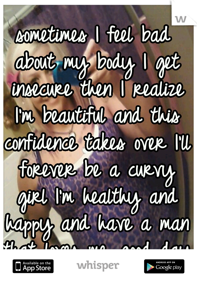 sometimes I feel bad about my body I get insecure then I realize I'm beautiful and this confidence takes over I'll forever be a curvy girl I'm healthy and happy and have a man that loves me. good day