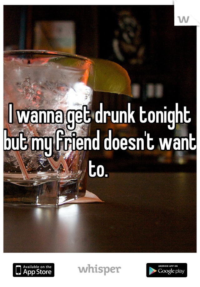 I wanna get drunk tonight but my friend doesn't want to.