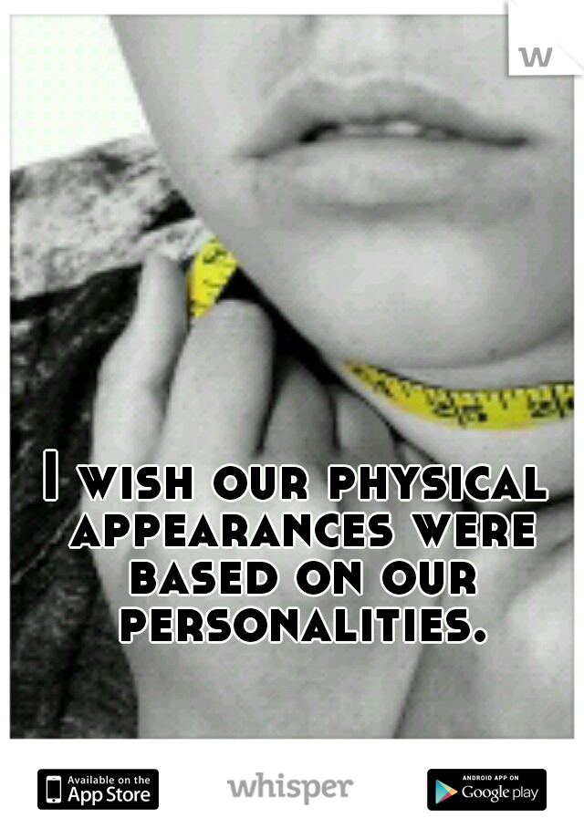 I wish our physical appearances were based on our personalities.