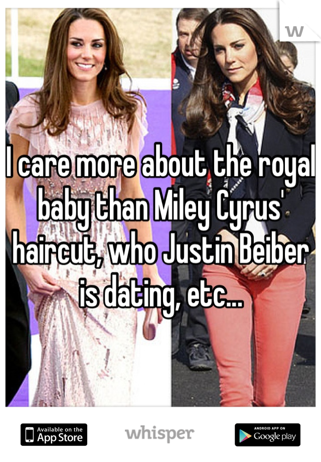 I care more about the royal baby than Miley Cyrus' haircut, who Justin Beiber is dating, etc...
