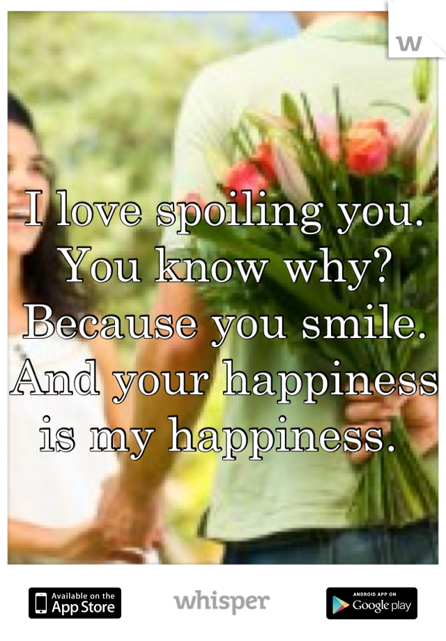 I love spoiling you. You know why? Because you smile. And your happiness is my happiness.