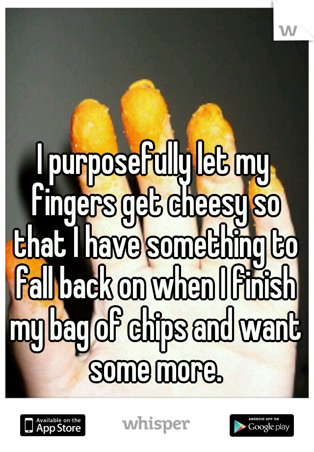 I purposefully let my fingers get cheesy so that I have something to fall back on when I finish my bag of chips and want some more.