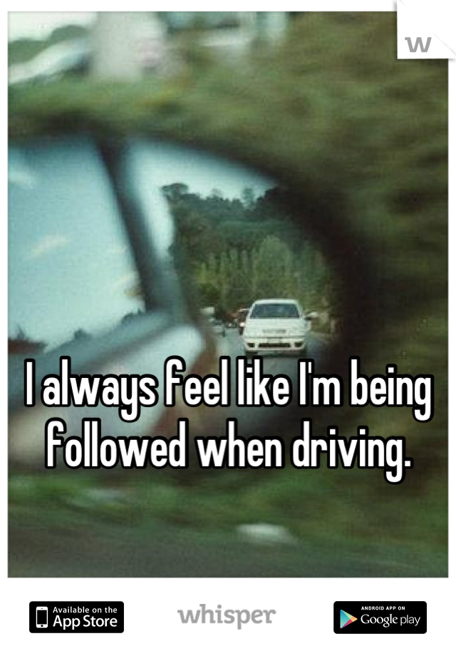 I always feel like I'm being followed when driving.