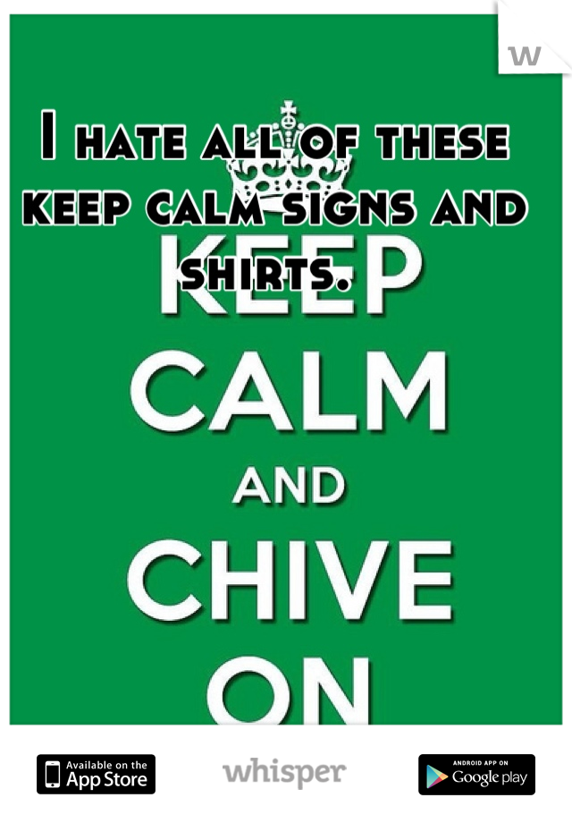 I hate all of these keep calm signs and shirts.