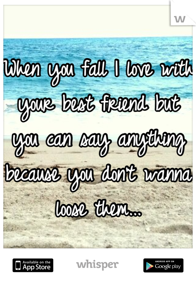When you fall I love with your best friend but you can say anything because you don't wanna loose them...