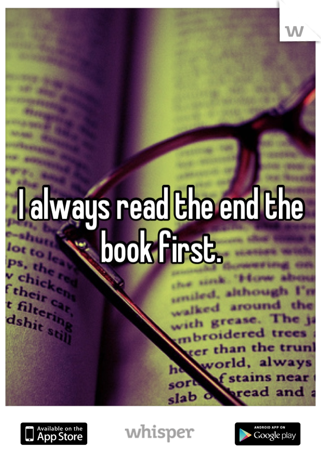 I always read the end the book first.