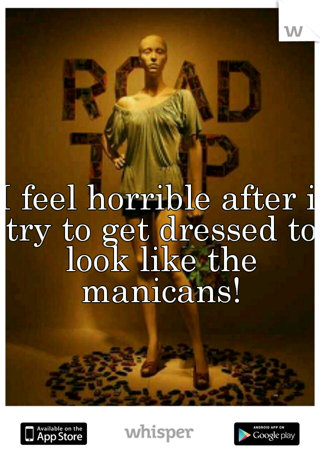 I feel horrible after i try to get dressed to look like the manicans!