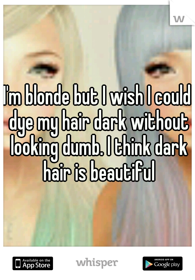 I'm blonde but I wish I could dye my hair dark without looking dumb. I think dark hair is beautiful