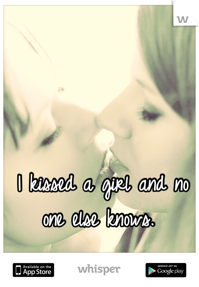 I kissed a girl and no one else knows.