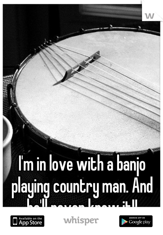 I'm in love with a banjo playing country man. And he'll never know it!!