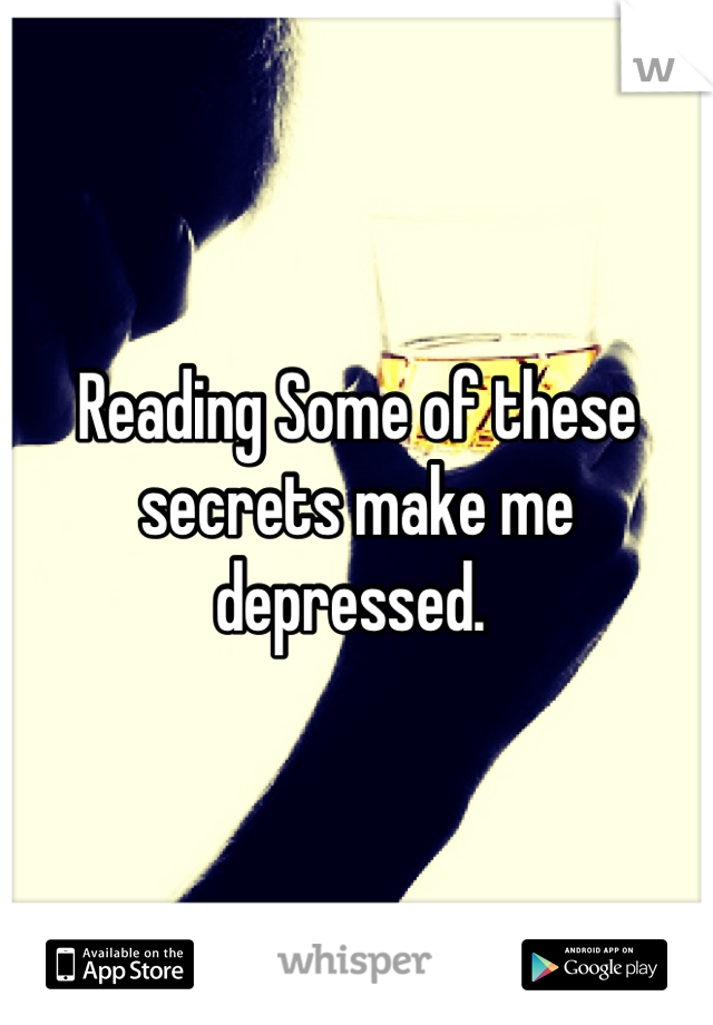 Reading Some of these secrets make me depressed.